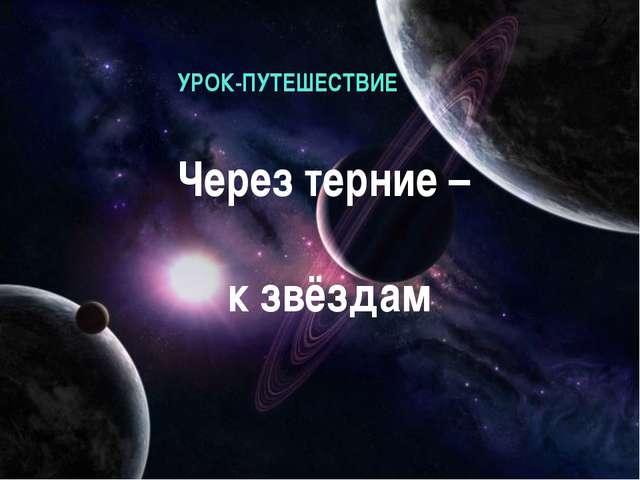 Через терние – к звёздам УРОК-ПУТЕШЕСТВИЕ