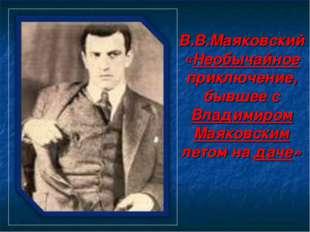 В.В.Маяковский «Необычайное приключение, бывшее с Владимиром Маяковским летом