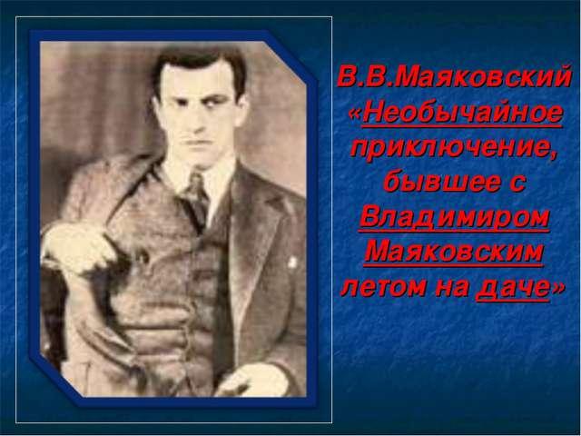 В.В.Маяковский «Необычайное приключение, бывшее с Владимиром Маяковским летом...