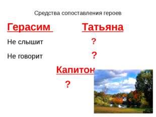 Средства сопоставления героев Герасим Татьяна Не слышит ? Не говорит ? Капито