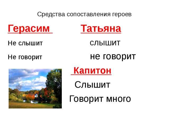 Средства сопоставления героев Герасим Татьяна Не слышит слышит Не говорит не...