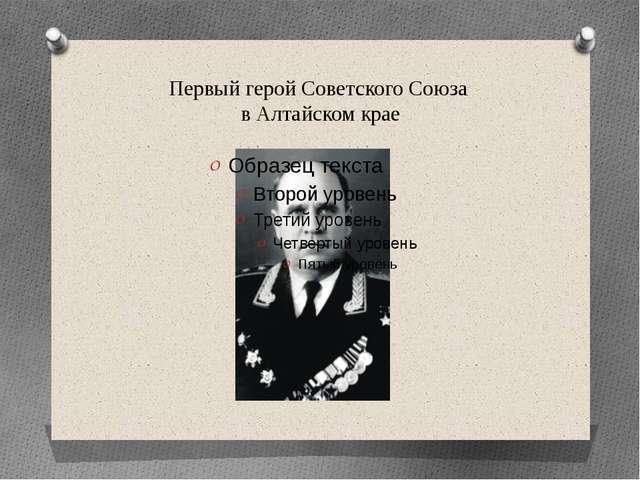 Первый герой Советского Союза в Алтайском крае