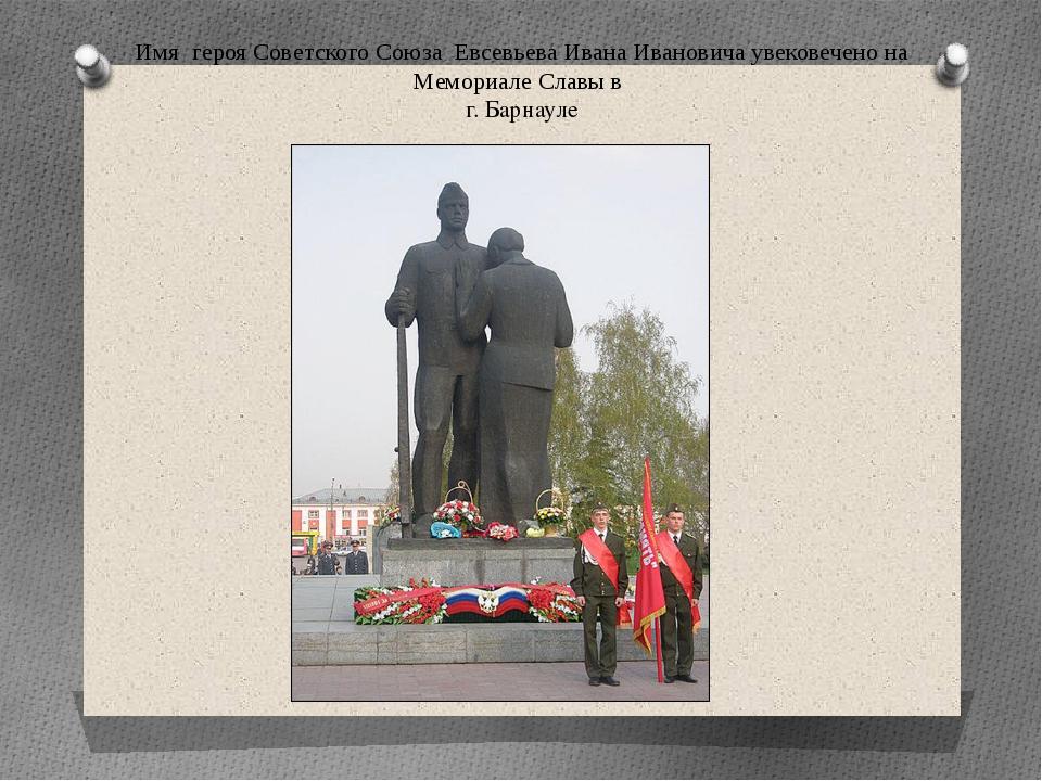 Имя героя Советского Союза Евсевьева Ивана Ивановича увековечено на Мемориале...