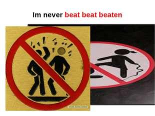 Im never beat beat beaten