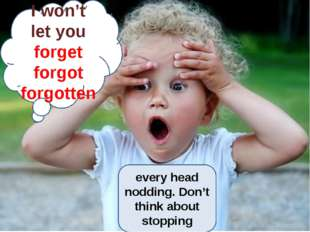 I won't let you forget forgot forgotten every head nodding. Don't think abou
