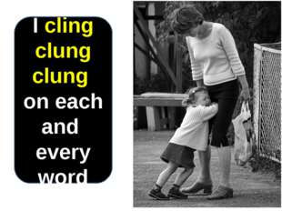 I cling clung clung on each and every word