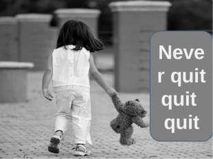 Never quit quit quit