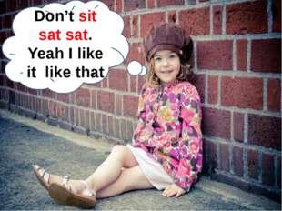 Don't sit sat sat. Yeah I like it like that