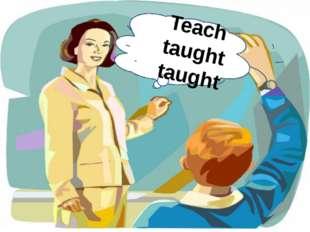 Teach taught taught