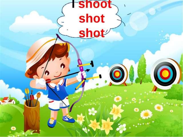 I shoot shot shot