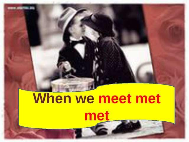 When we meet met met