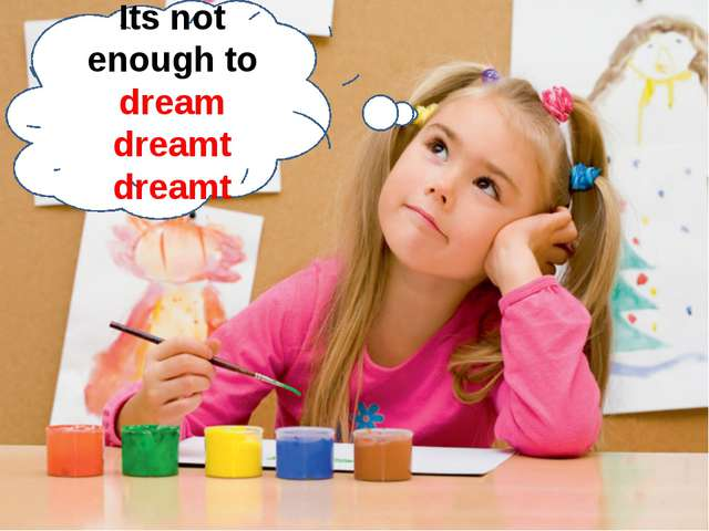 Its not enough to dream dreamt dreamt