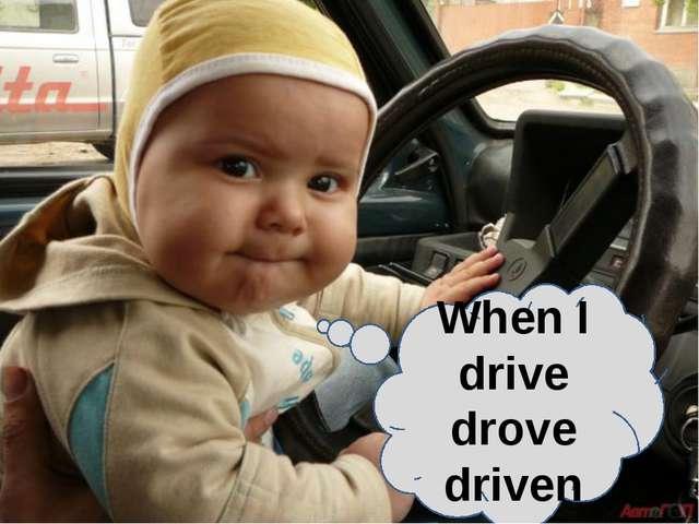 When I drive drove driven