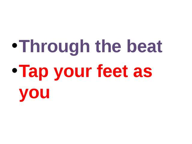 Through the beat Tap your feet as you