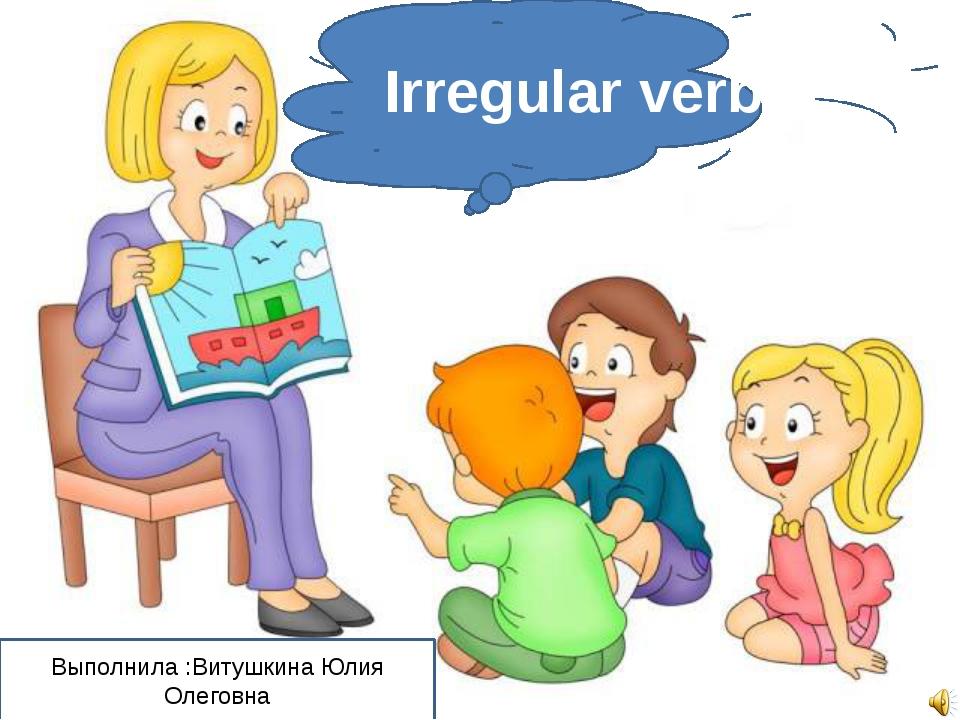 Irregular verbs Выполнила :Витушкина Юлия Олеговна