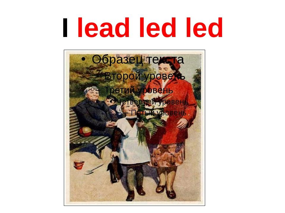 I lead led led