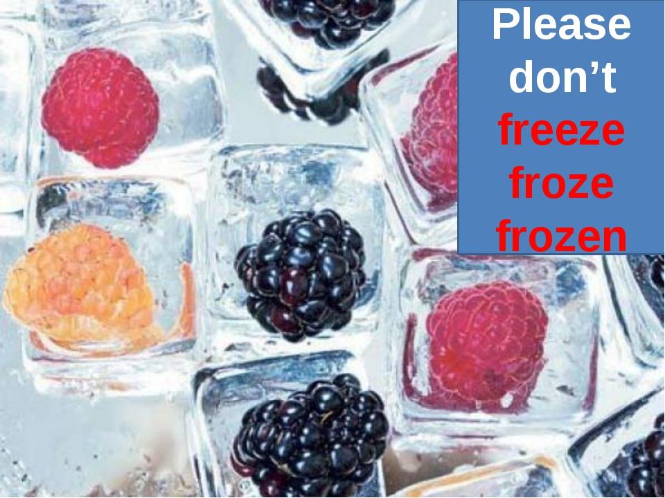 Please don't freeze froze frozen
