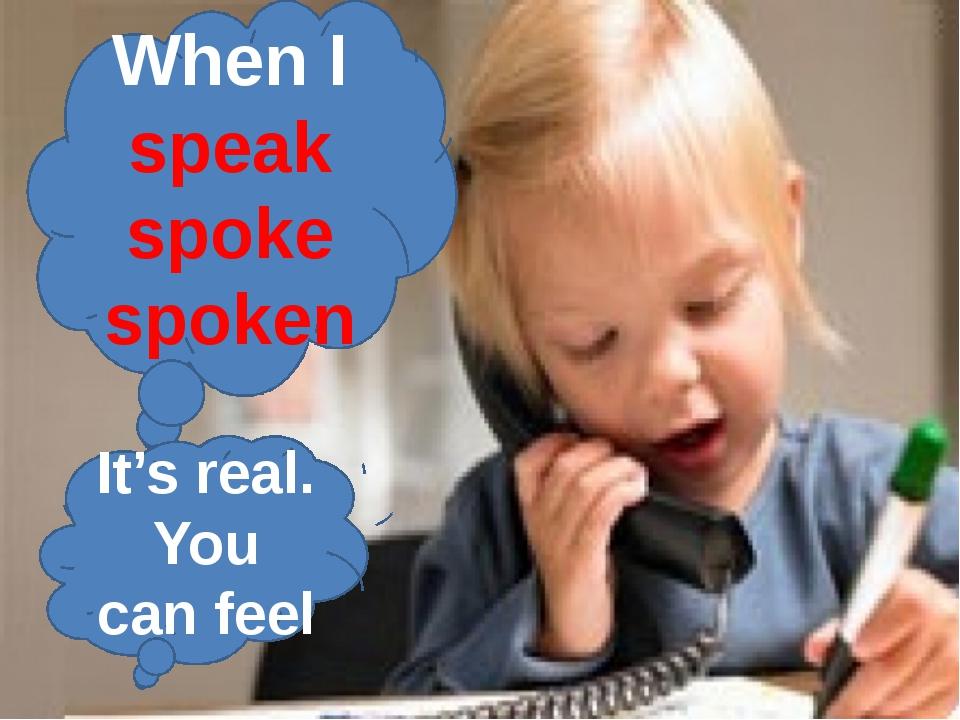 When I speak spoke spoken It's real. You can feel