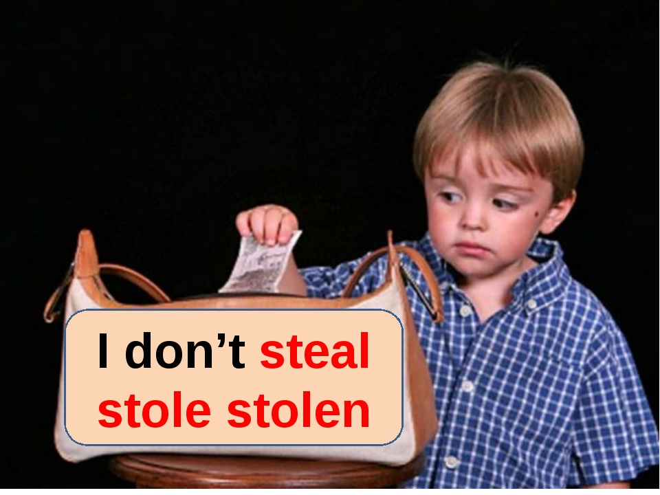I don't steal stole stolen