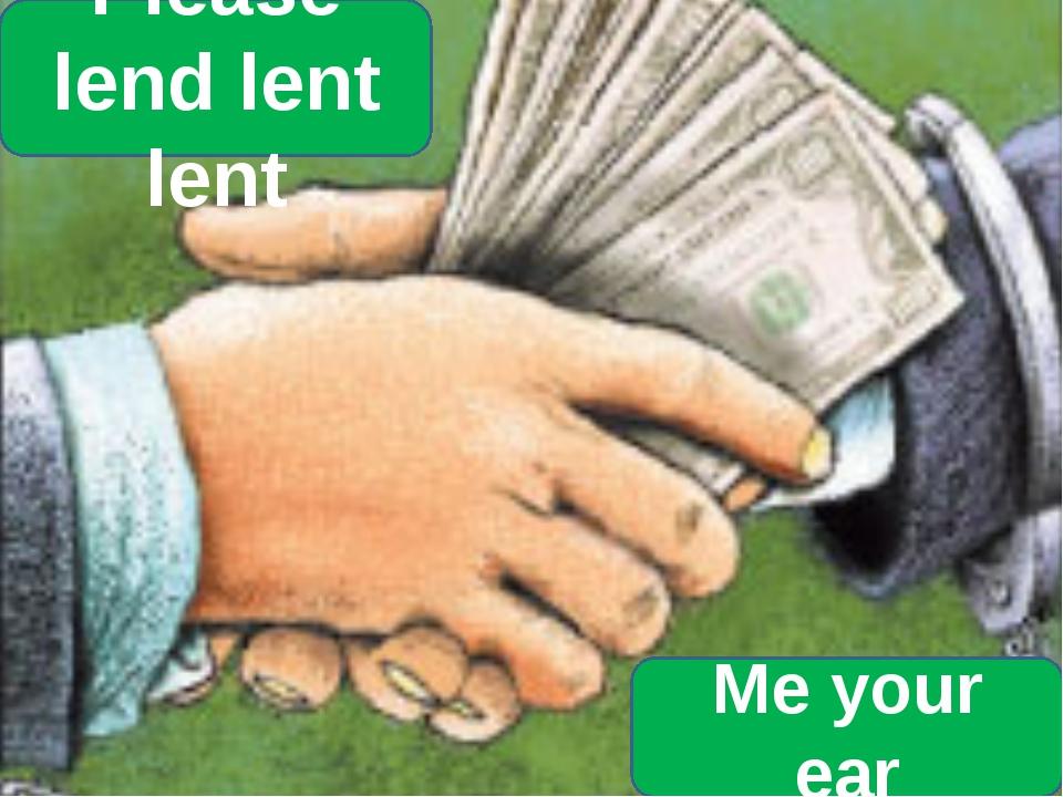 Please lend lent lent Me your ear