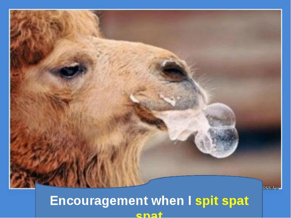 Encouragement when I spit spat spat