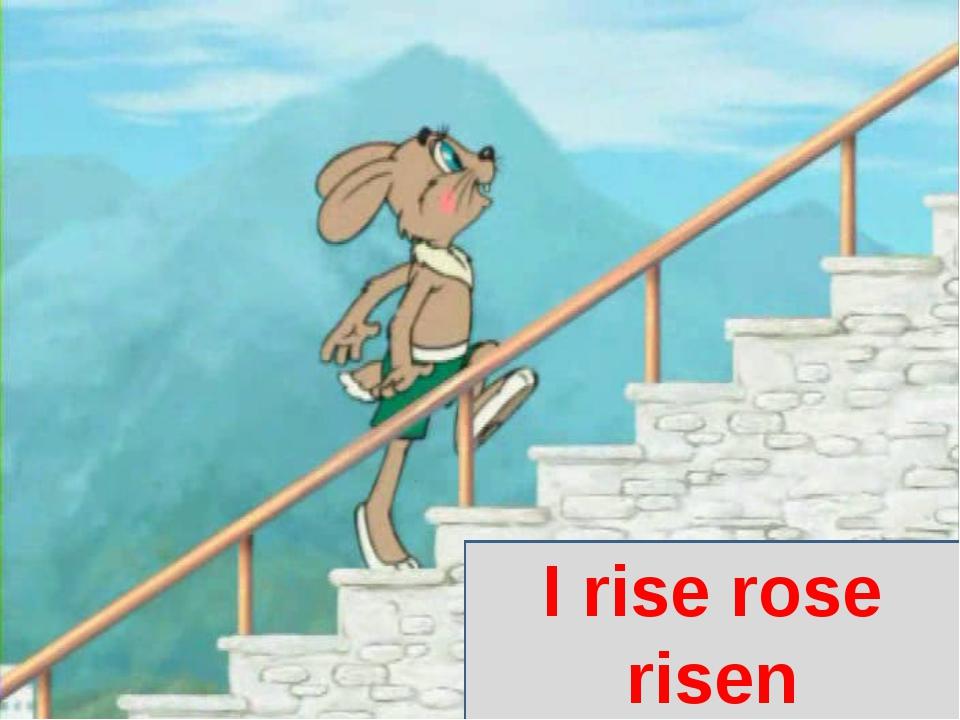 I rise rose risen