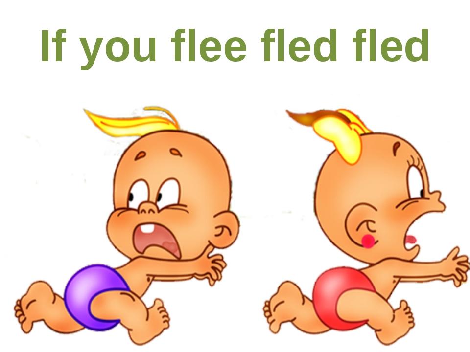If you flee fled fled