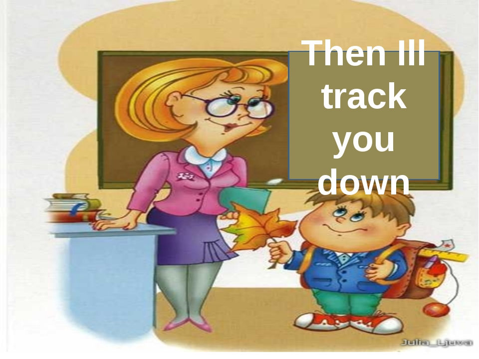 Then Ill track you down