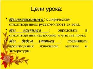 Цели урока: Мы познакомимся : с лирическим стихотворением русского поэта хх в