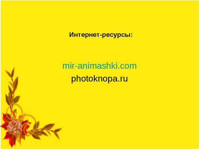 Интернет-ресурсы: mir-animashki.com photoknopa.ru
