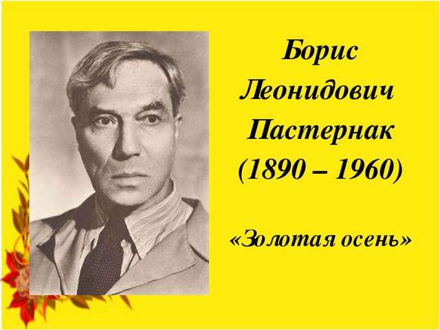 Борис Леонидович Пастернак (1890 – 1960) «Золотая осень»