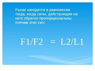 F1/F2 = L2/L1 Рычаг находится в равновесии тогда, когда силы, действующие на