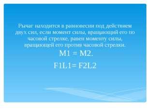 Рычаг находится в равновесии под действием двух сил, если момент силы, вращаю