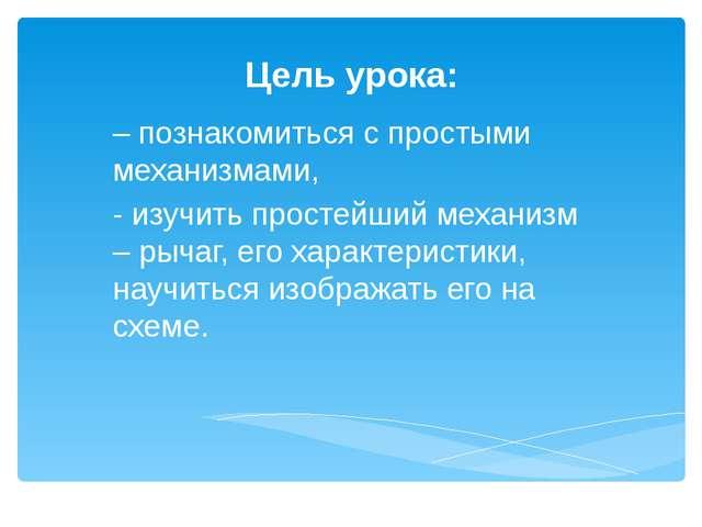 Цель урока: – познакомиться с простыми механизмами, - изучить простейший меха...