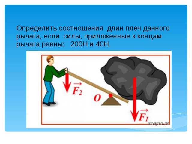 Определить соотношения длин плеч данного рычага, если силы, приложенные к кон...