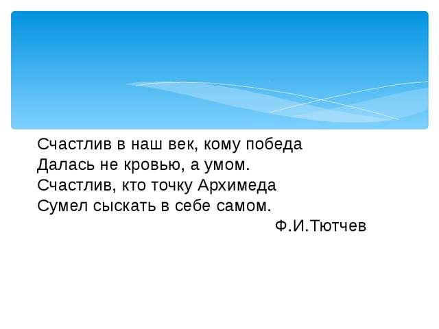 Счастлив в наш век, кому победа Далась не кровью, а умом. Счастлив, кто точк...