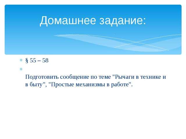 """§ 55 – 58 Подготовить сообщение по теме """"Рычаги в технике и в быту"""", """"Простые..."""