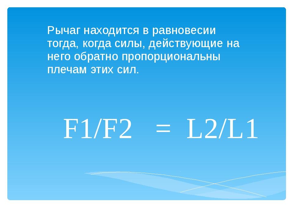 F1/F2 = L2/L1 Рычаг находится в равновесии тогда, когда силы, действующие на...