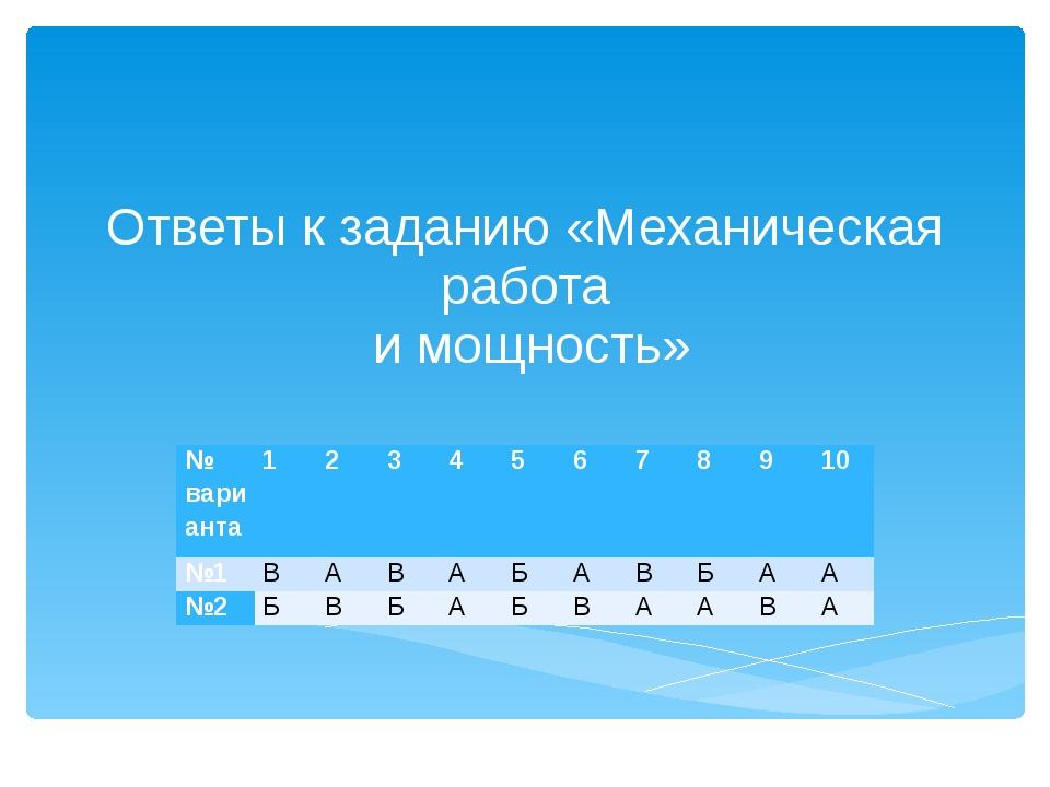 Ответы к заданию «Механическая работа и мощность» № варианта 1 2 3 4 5 6 7 8...