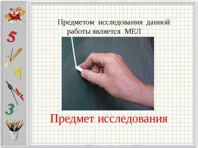 Предмет исследования Предметом исследования данной работы является МЕЛ
