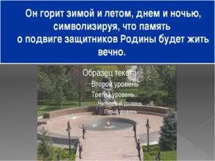 Он горит зимой и летом, днем и ночью, символизируя, что память о подвиге защи