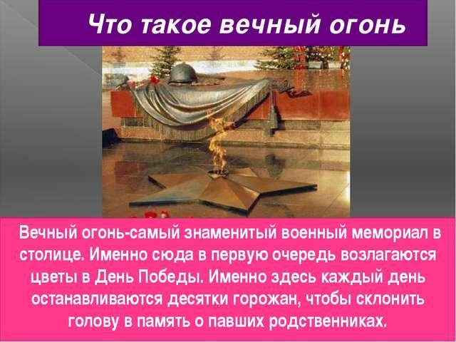 Что такое вечный огонь Вечный огонь-самый знаменитый военный мемориал в столи...
