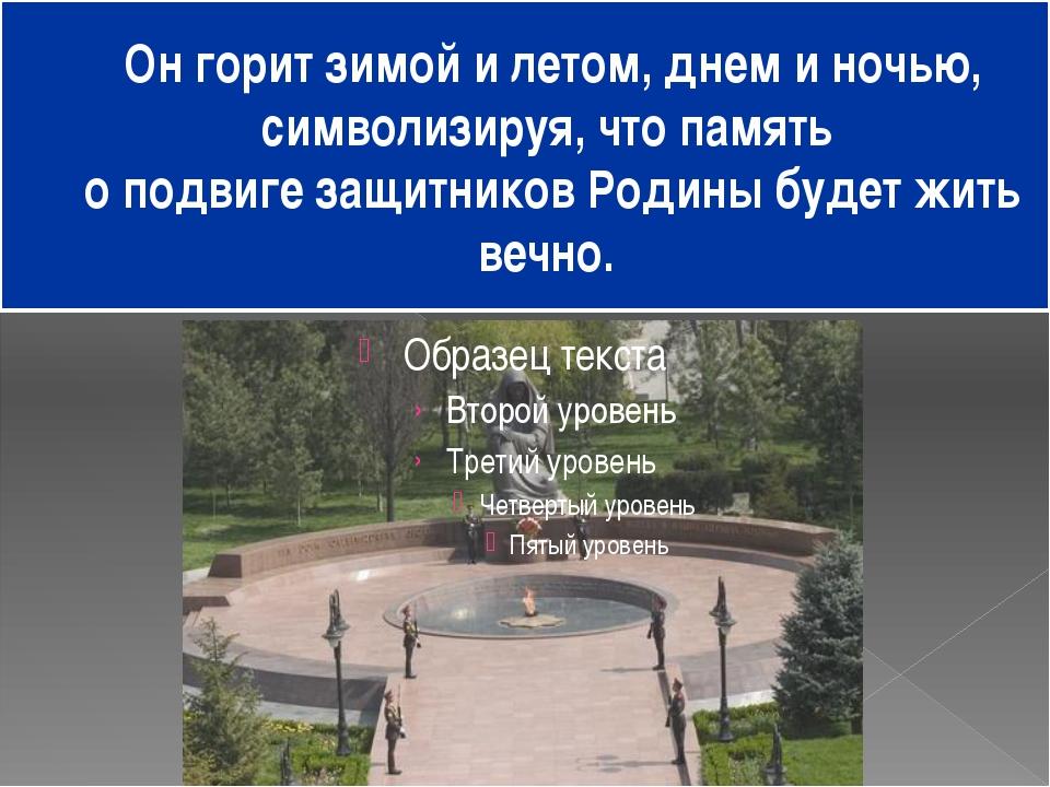 Он горит зимой и летом, днем и ночью, символизируя, что память о подвиге защи...