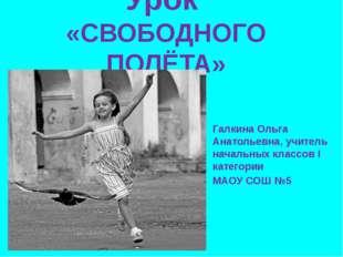 Урок «СВОБОДНОГО ПОЛЁТА» Галкина Ольга Анатольевна, учитель начальных классов