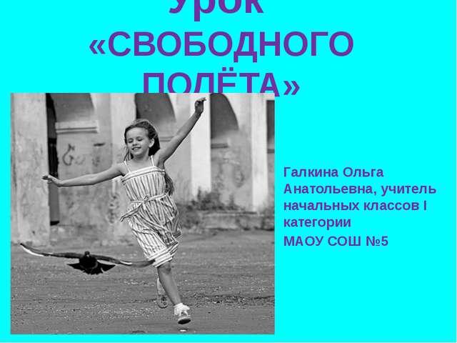 Урок «СВОБОДНОГО ПОЛЁТА» Галкина Ольга Анатольевна, учитель начальных классов...