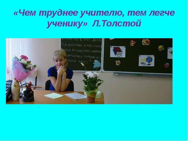 «Чем труднее учителю, тем легче ученику» Л.Толстой