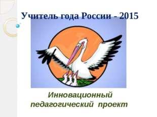 Инновационный педагогический проект Учитель года России - 2015