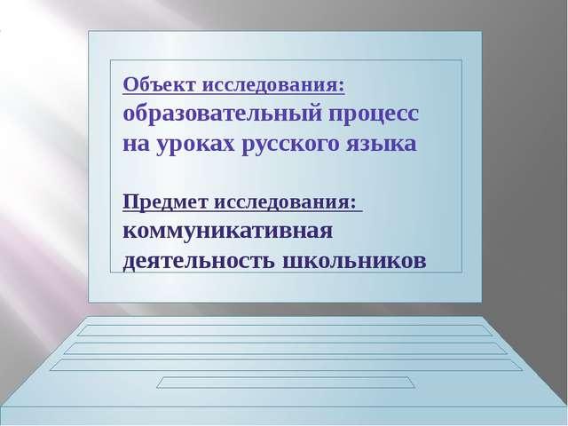 Объект исследования: образовательный процесс на уроках русского языка Предмет...
