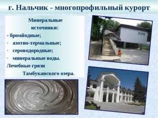 г. Нальчик - многопрофильный курорт Минеральные источники: - бромйодные; азот
