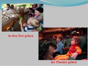 in den Zoo gehen ins Theater gehen